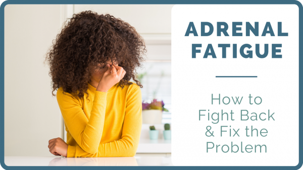 Adrenal Fatigue: The Cause and The Solution